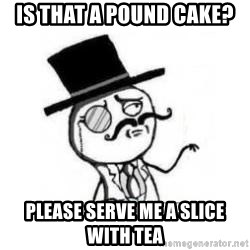 Feel Like A Sir - is that a pound cake? please serve me a slice with tea