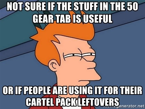 Futurama Fry - Not sure if the stuff in the 50 gear tab is useful or if people are using it for their cartel pack leftovers