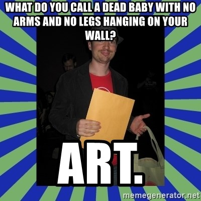 Swag fag chad costen - What do you call a dead baby with no arms and no legs hanging on your wall?  Art.