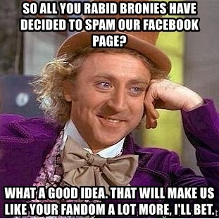Willy Wonka - So all you rabid bronies have decided to spam our facebook page? What a good idea. That will make us like your fandom a lot more, I'll bet.
