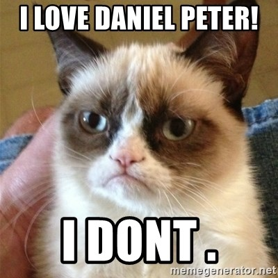 Grumpy Cat  - I LOVE DANIEL PETER!  i dont .