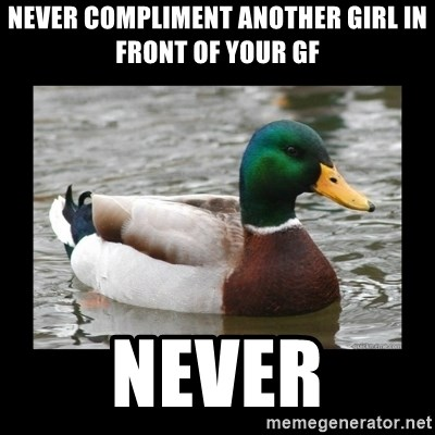 advice mallard - never compliment another girl in front of your gf never
