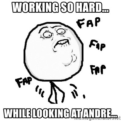 fap fap fap - Working so Hard... While Looking at Andre...