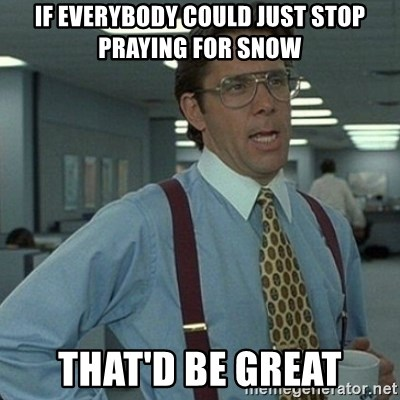 Yeah that'd be great... - If everybody could just stop praying for snow that'd be great