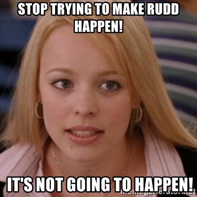 mean girls - stop trying to make RUDD happen!  It's not going to happen!