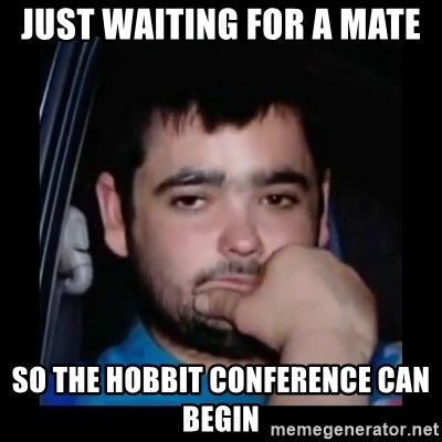 just waiting for a mate - Just waiting for a mate so the hobbit conference can begin
