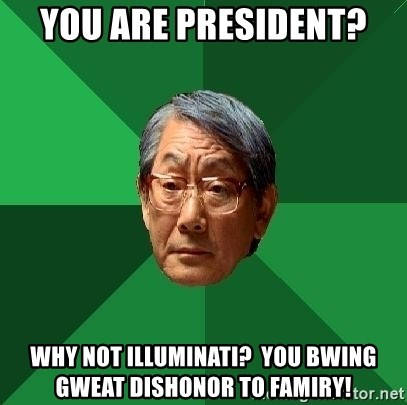 High Expectations Asian Father - You Are pResident? Why not illuminati?  You bwing gweat disHoNor to famiry!