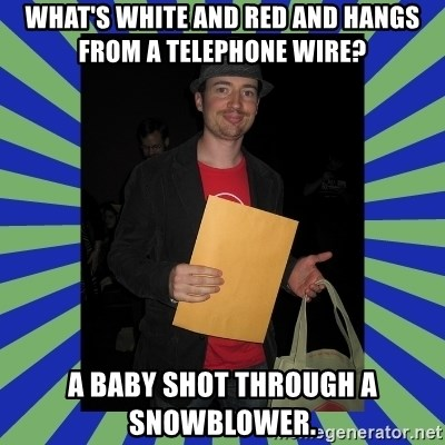 Swag fag chad costen - What's white and red and hangs from a telephone wire?  A baby shot through a snowblower.