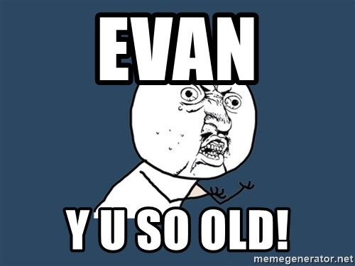 Y U No - evan y u so old!