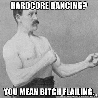 overly manlyman - Hardcore dancing? You mean Bitch flailing.