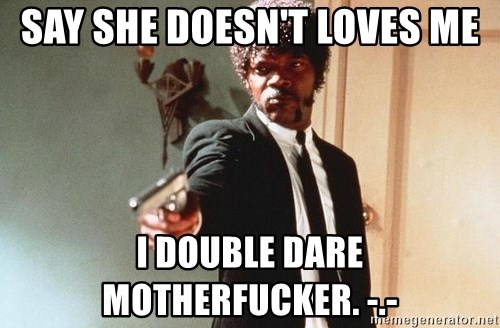 I double dare you - SAY SHE DOESN'T LOVES ME I DOUBLE DARE MOTHERFUCKER. -.-