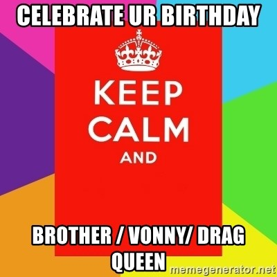 Keep calm and - CELEBRATE UR BIRTHDAY  BROTHER / VONNY/ DRAG QUEEN