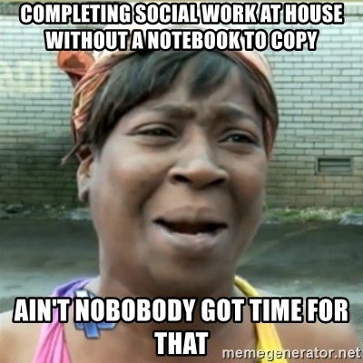Ain't Nobody got time fo that - completing social work at house without a notebook to copy ain't nobobody got time for that