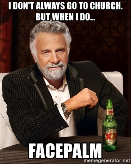 The Most Interesting Man In The World - i don't always go to church. But when I do... facepalm