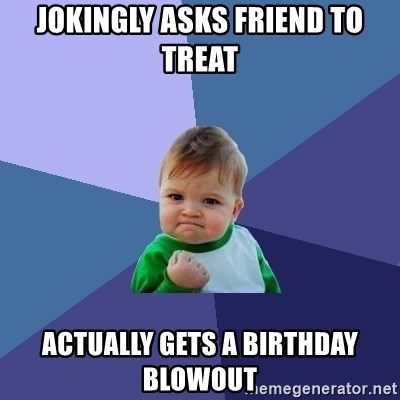 Success Kid - Jokingly asks friend to treat Actually gets a birthday blowout