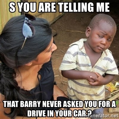 So You're Telling me - S YOU ARE TELLING ME THAT BARRY NEVER ASKED YOU FOR A DRIVE IN YOUR CAR.?