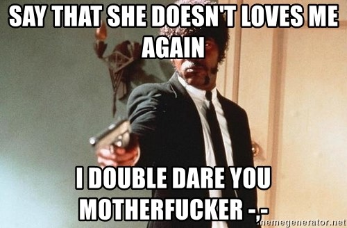 I double dare you - SAY THAT SHE DOESN'T LOVES ME AGAIN I DOUBLE DARE YOU MOTHERFUCKER -,-