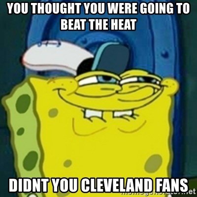 spongebob face squidward - You thought you were going to beat the heat didnt you cleveland fans