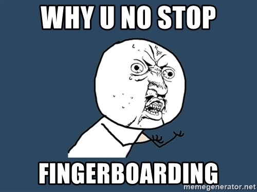 Y U No - Why u no stop fingerboarding