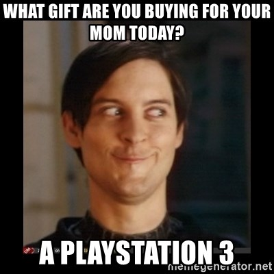 Tobey_Maguire - What Gift are you buying for your mom today? A playstation 3