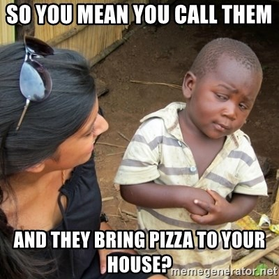Skeptical 3rd World Kid - So you Mean you Call them And they bring pizzA to your House?
