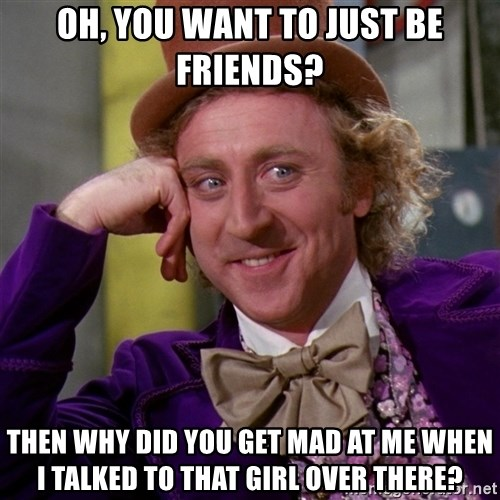 Willy Wonka - Oh, you want to just be friends? Then why did you get mad at me when I talked to that girl over there?