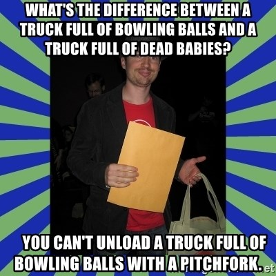 Swag fag chad costen - What's the difference between a truck full of bowling balls and a truck full of dead babies?      You can't unload a truck full of bowling balls with a pitchfork.