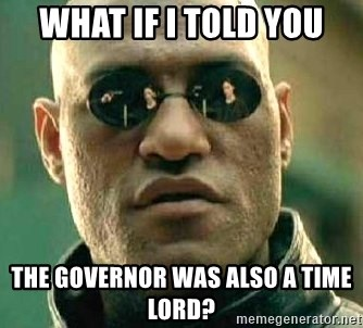 What if I told you / Matrix Morpheus - what if i told you the Governor was also a time lord?