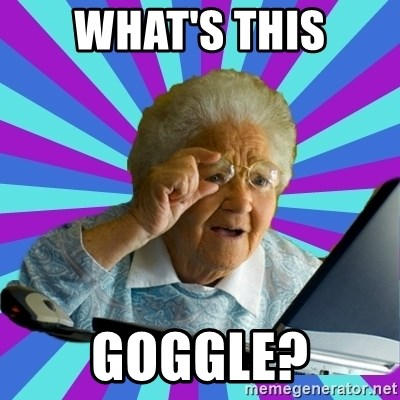 old lady - WHAT'S THIS GOGGLE?