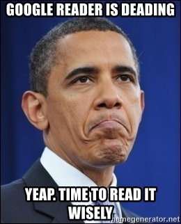 Obama - GOOGLE READER IS DEADING YEAP. TIME TO READ IT WISELY