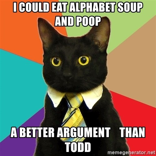 Business Cat - I COULD EAT ALPHABET SOUP  AND POOP A BETTER ARGUMENT    THAN TODD