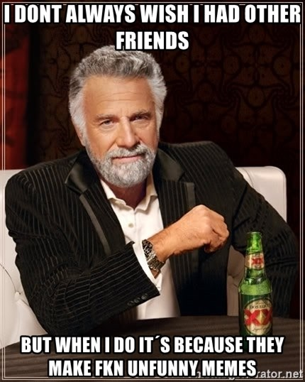 The Most Interesting Man In The World - i dont always wish i had other friends but when i do it´s because they make fkn unfunny memes