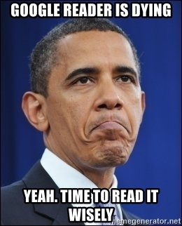 Obama - Google reader is dying yeah. Time to read it wisely