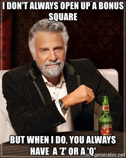 The Most Interesting Man In The World - i don't always open up a bonus square but when i do, you always have  a 'Z' or a 'Q'