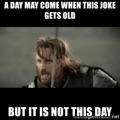 But it is not this Day ARAGORN - A DAY MAY COME WHEN THIS JOKE GETS OLD BUT IT IS NOT THIS DAY