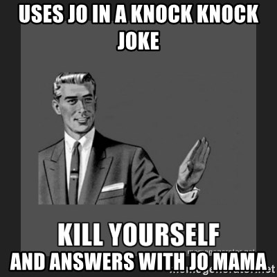 kill yourself guy - USES JO IN A KNOCK KNOCK JOKE AND ANSWERS WITH JO MAMA