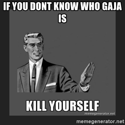 kill yourself guy - if you dont know who gaja is