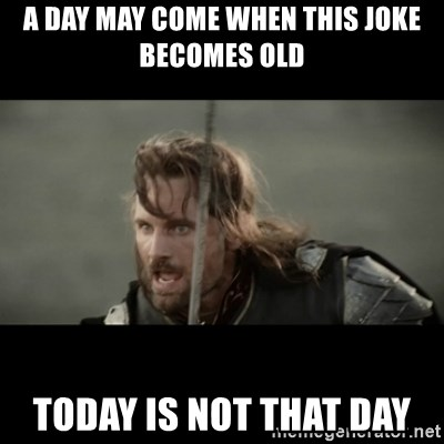 But it is not this Day ARAGORN - A DAY MAY COME WHEN THIS JOKE BECOMES OLD TODAY IS NOT THAT DAY