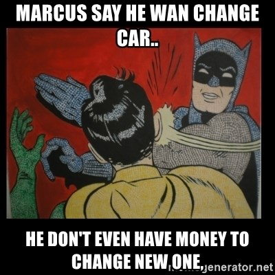 Batman Slappp - MARCUS SAY HE WAN CHANGE CAR.. HE DON'T EVEN HAVE MONEY TO CHANGE NEW ONE,