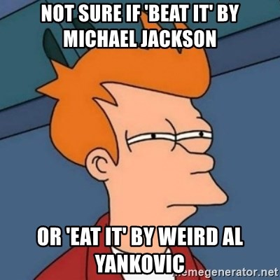 Not sure if troll - Not sure if 'beat it' by Michael Jackson Or 'eat it' by weird al yankovic