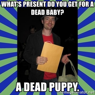 Swag fag chad costen - What's present do you get for a dead baby?  A dead puppy.
