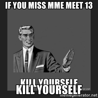 kill yourself guy - If you miss MME Meet 13 kill yourself