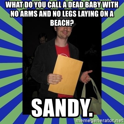 Swag fag chad costen - What do you call a dead baby with no arms and no legs laying on a beach?  Sandy.
