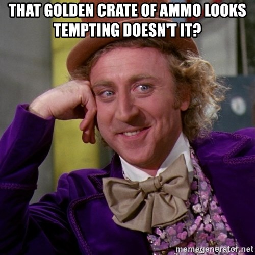 Willy Wonka - That golden crate of ammo looks tempting doesn't it?