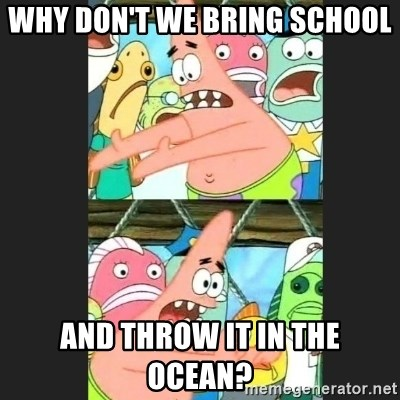 Pushing Patrick - WHY DON'T WE BRING SCHOOL AND THROW IT IN THE OCEAN?