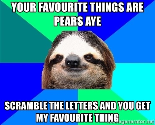 Socially Lazy Sloth - YOUR FAVOURITE THINGS ARE PEARS AYE  SCRAMBLE THE LETTERS AND YOU GET MY FAVOURITE THING