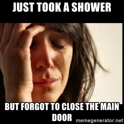 First World Problems - JUST TOOK A SHOWER BUT FORGOT TO CLOSE THE MAIN DOOR
