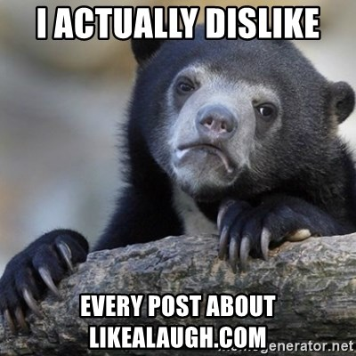 Confession Bear - I ACTUALLY DISLIKE  EVERY POST ABOUT LIKEALAUGH.COM