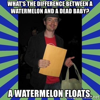 Swag fag chad costen - What's the difference between a watermelon and a dead baby?  A watermelon floats.