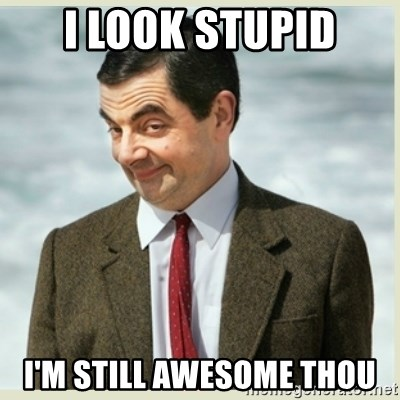MR bean - I LOOK STUPID I'M STILL AWESOME THOU
